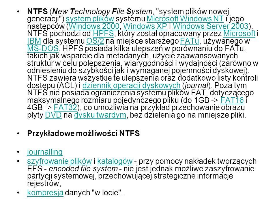 NTFS (New Technology File System, system plików nowej generacji ) system plików systemu Microsoft Windows NT i jego następców (Windows 2000, Windows XP i Windows Server 2003).