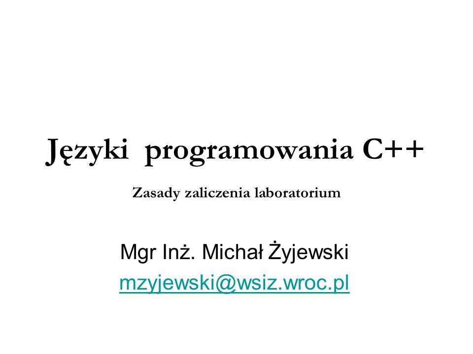 Języki programowania C++ Mgr Inż. Michał Żyjewski mzyjewski@wsiz.wroc.pl Zasady zaliczenia laboratorium