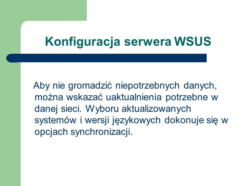 Konfiguracja serwera WSUS Aby nie gromadzić niepotrzebnych danych, można wskazać uaktualnienia potrzebne w danej sieci. Wyboru aktualizowanych systemó