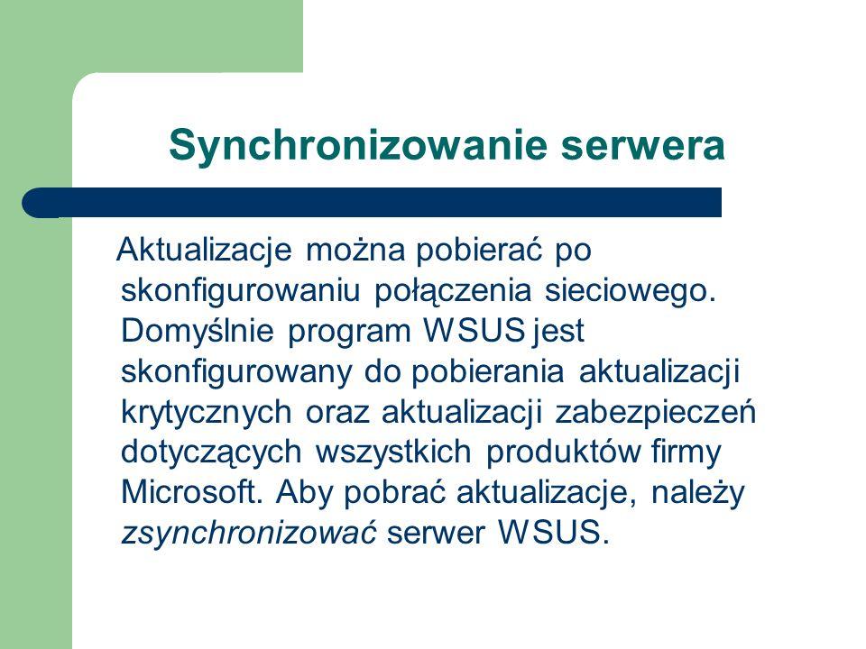 Synchronizowanie serwera Aktualizacje można pobierać po skonfigurowaniu połączenia sieciowego. Domyślnie program WSUS jest skonfigurowany do pobierani