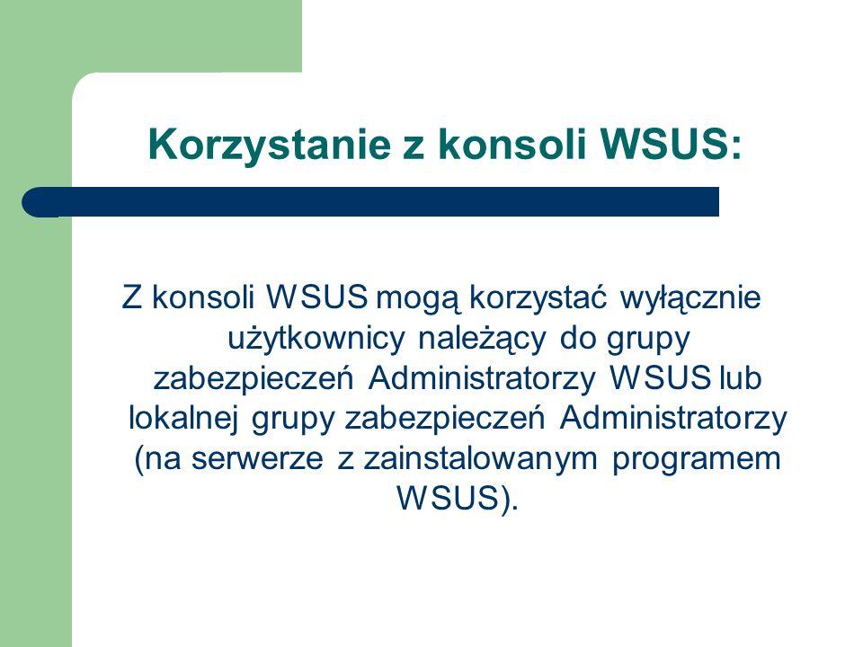 Korzystanie z konsoli WSUS: Z konsoli WSUS mogą korzystać wyłącznie użytkownicy należący do grupy zabezpieczeń Administratorzy WSUS lub lokalnej grupy