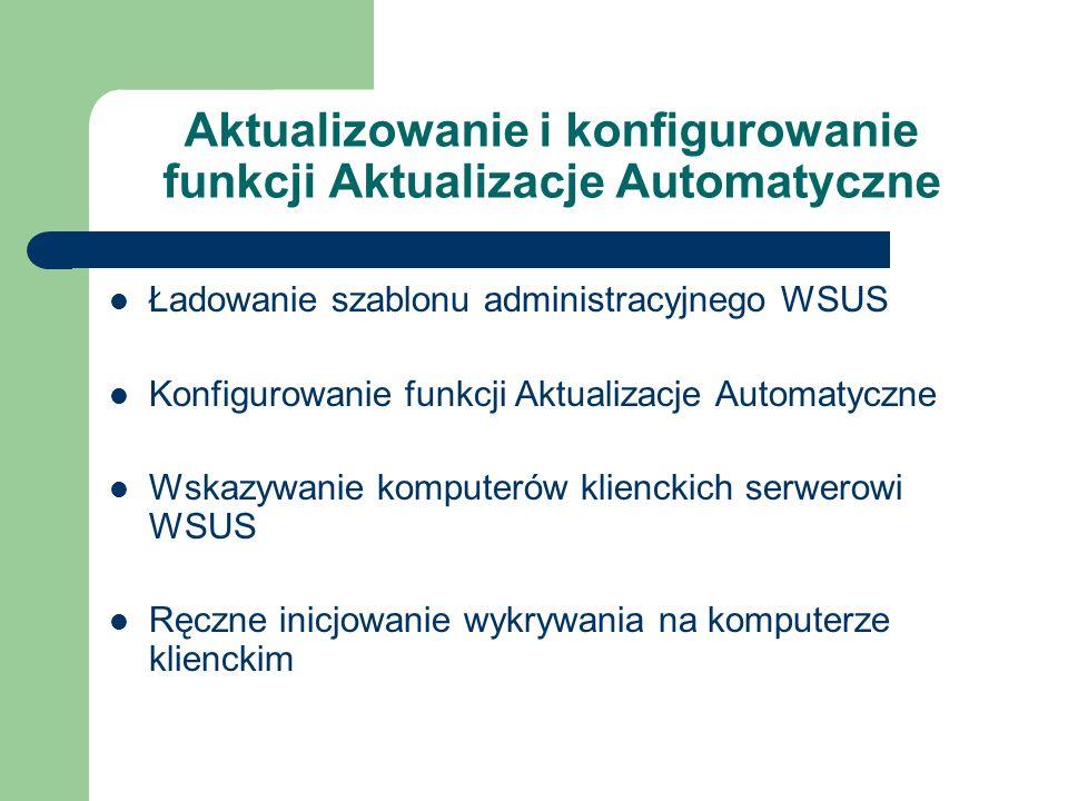 Aktualizowanie i konfigurowanie funkcji Aktualizacje Automatyczne Ładowanie szablonu administracyjnego WSUS Konfigurowanie funkcji Aktualizacje Automa