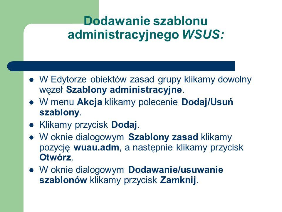 Dodawanie szablonu administracyjnego WSUS: W Edytorze obiektów zasad grupy klikamy dowolny węzeł Szablony administracyjne. W menu Akcja klikamy polece