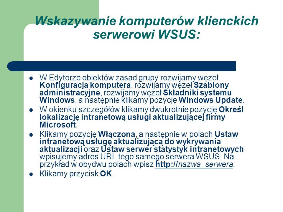 Wskazywanie komputerów klienckich serwerowi WSUS: W Edytorze obiektów zasad grupy rozwijamy węzeł Konfiguracja komputera, rozwijamy węzeł Szablony adm