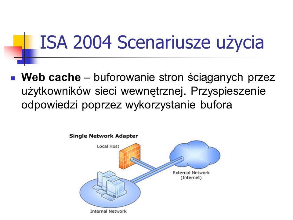 ISA 2004 Scenariusze użycia Web cache – buforowanie stron ściąganych przez użytkowników sieci wewnętrznej. Przyspieszenie odpowiedzi poprzez wykorzyst