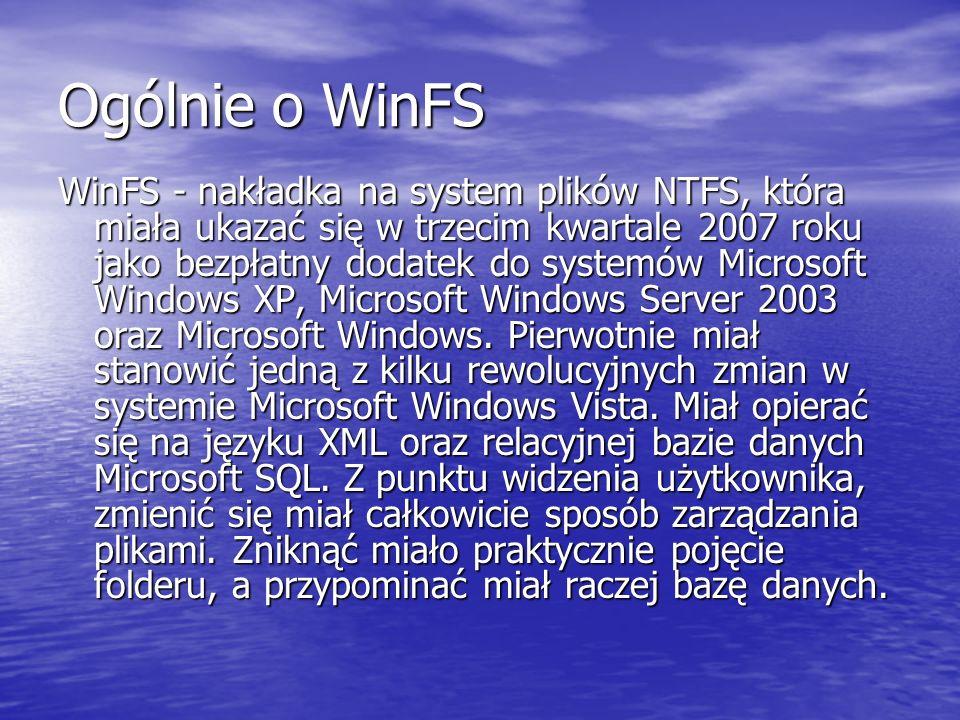 Ogólnie o WinFS WinFS - nakładka na system plików NTFS, która miała ukazać się w trzecim kwartale 2007 roku jako bezpłatny dodatek do systemów Microsoft Windows XP, Microsoft Windows Server 2003 oraz Microsoft Windows.