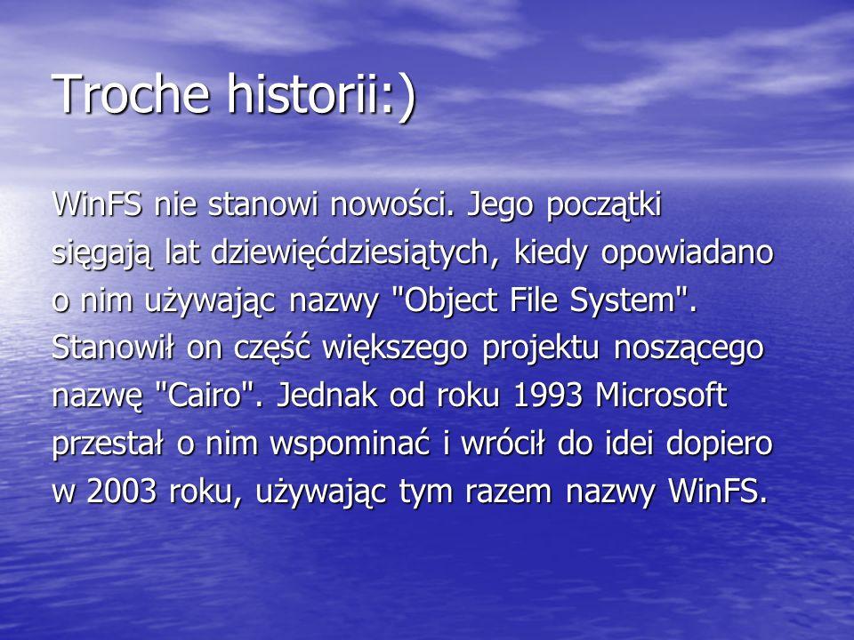 Troche historii:) WinFS nie stanowi nowości. Jego początki sięgają lat dziewięćdziesiątych, kiedy opowiadano o nim używając nazwy