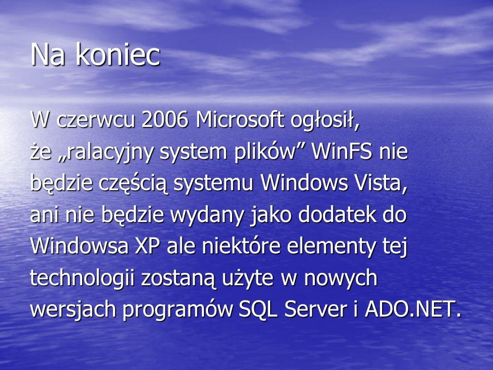 Na koniec W czerwcu 2006 Microsoft ogłosił, że ralacyjny system plików WinFS nie będzie częścią systemu Windows Vista, ani nie będzie wydany jako dodatek do Windowsa XP ale niektóre elementy tej technologii zostaną użyte w nowych wersjach programów SQL Server i ADO.NET.