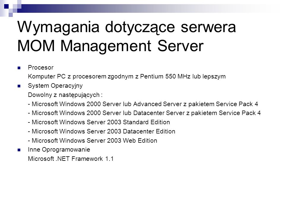 Wymagania dotyczące serwera MOM Management Server Procesor Komputer PC z procesorem zgodnym z Pentium 550 MHz lub lepszym System Operacyjny Dowolny z następujących : - Microsoft Windows 2000 Server lub Advanced Server z pakietem Service Pack 4 - Microsoft Windows 2000 Server lub Datacenter Server z pakietem Service Pack 4 - Microsoft Windows Server 2003 Standard Edition - Microsoft Windows Server 2003 Datacenter Edition - Microsoft Windows Server 2003 Web Edition Inne Oprogramowanie Microsoft.NET Framework 1.1