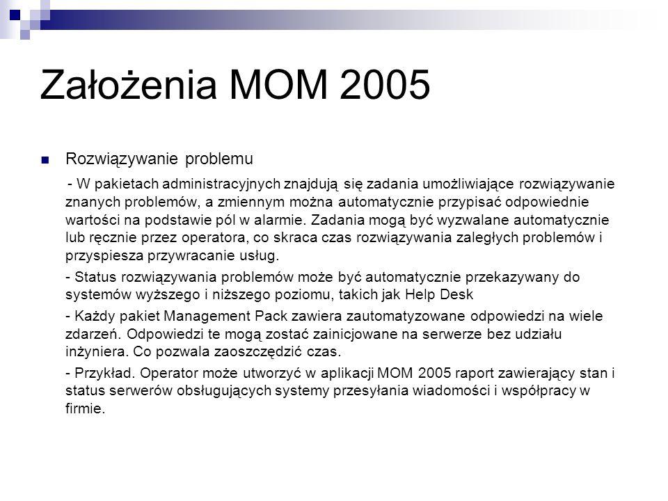 Konsole MOM 2005 Konsola Administratora (Administrator Console) Ta konsola będąca przystawka konsoli MMC, zapewnia administratorowi MOM narzędzia do konfigurowania i optymalizacji samego oprogramowania MOM, instalowania pakietów Management Pack lub tworzenia reguł, konfigurowania i tworzenia agentów oraz identyfikowania widoków użytkownika i zabezpieczeń.
