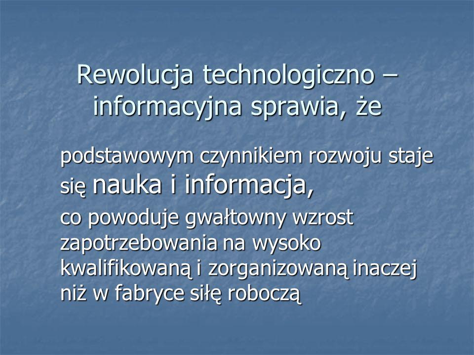 Rewolucja technologiczno – informacyjna sprawia, że podstawowym czynnikiem rozwoju staje się nauka i informacja, co powoduje gwałtowny wzrost zapotrze