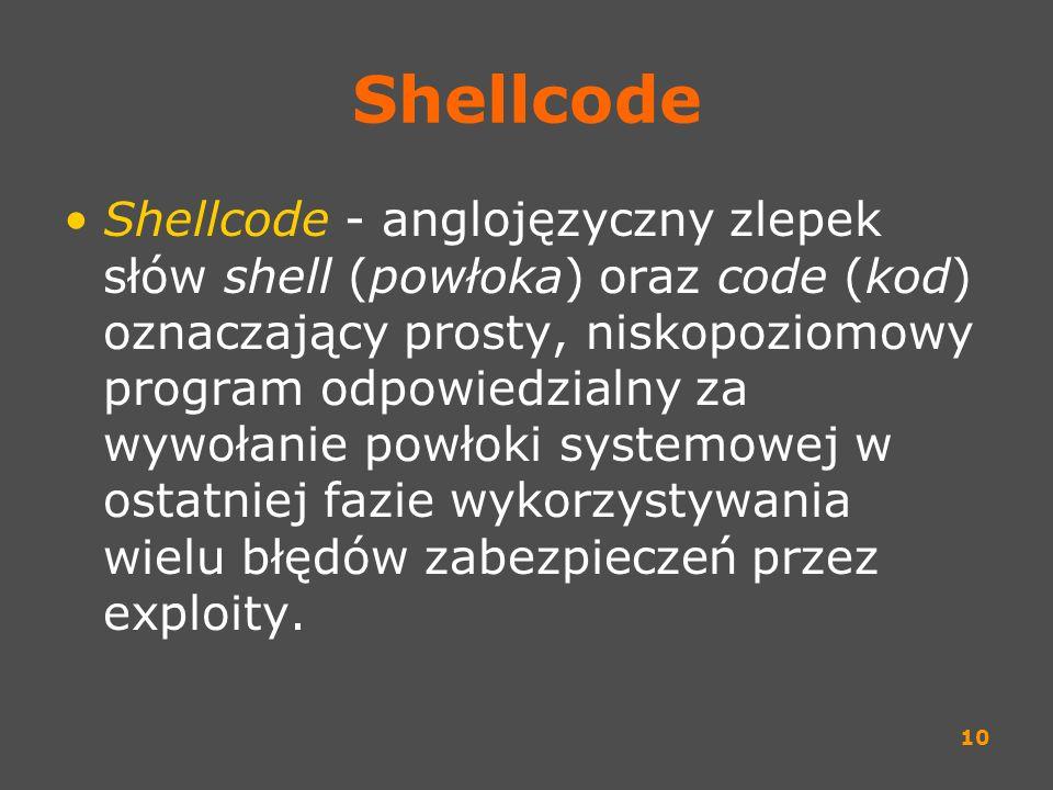 10 Shellcode Shellcode - anglojęzyczny zlepek słów shell (powłoka) oraz code (kod) oznaczający prosty, niskopoziomowy program odpowiedzialny za wywoła