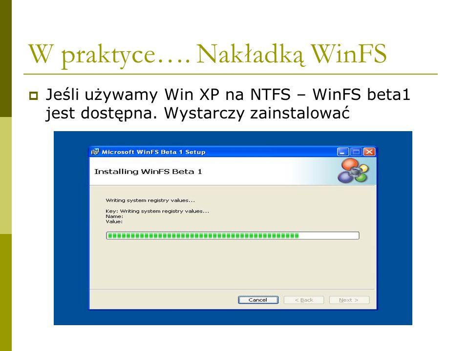 W praktyce…. Nakładką WinFS Jeśli używamy Win XP na NTFS – WinFS beta1 jest dostępna.