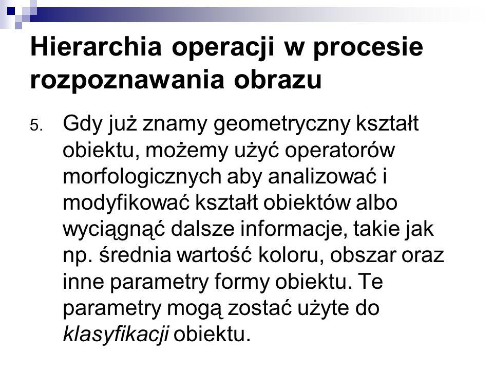 Hierarchia operacji w procesie rozpoznawania obrazu 5. Gdy już znamy geometryczny kształt obiektu, możemy użyć operatorów morfologicznych aby analizow
