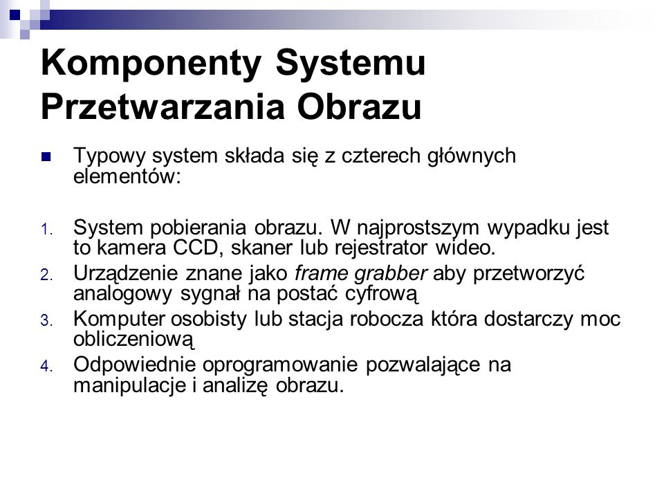 Komponenty Systemu Przetwarzania Obrazu Typowy system składa się z czterech głównych elementów: 1. System pobierania obrazu. W najprostszym wypadku je