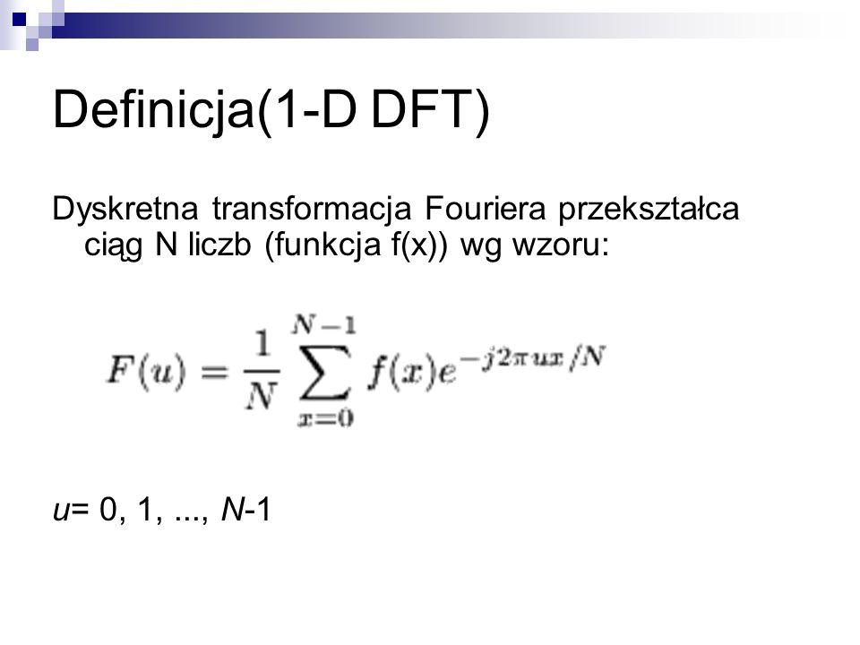 Definicja(1-D DFT) Dyskretna transformacja Fouriera przekształca ciąg N liczb (funkcja f(x)) wg wzoru: u= 0, 1,..., N-1