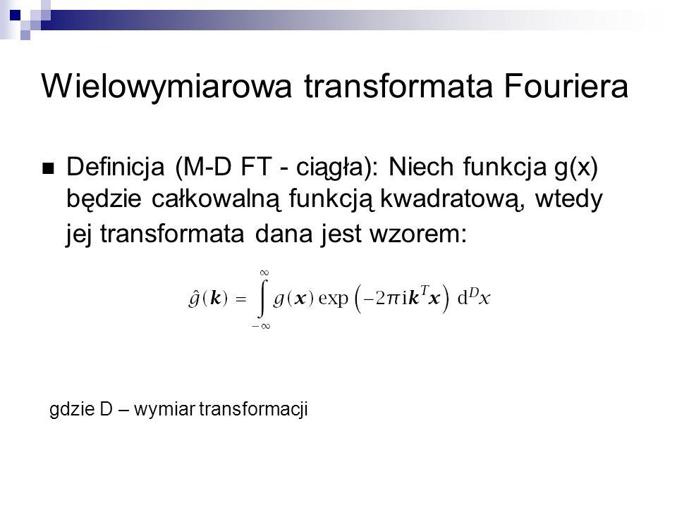 Wielowymiarowa transformata Fouriera Definicja (M-D FT - ciągła): Niech funkcja g(x) będzie całkowalną funkcją kwadratową, wtedy jej transformata dana