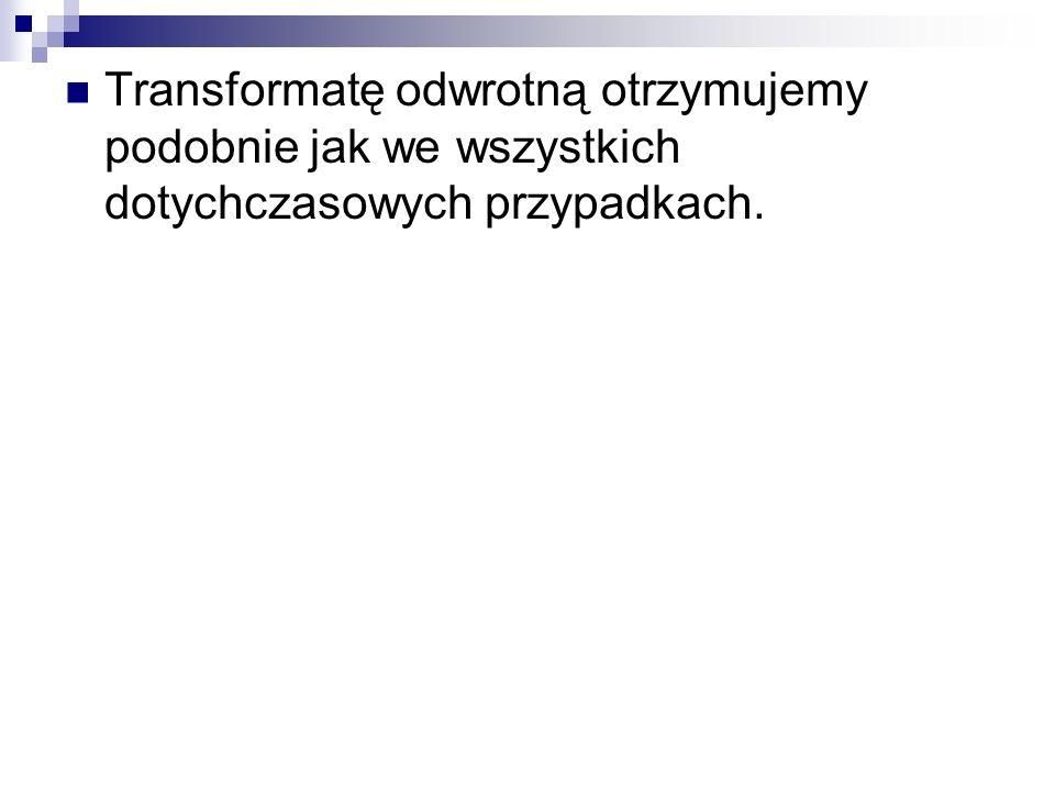 Transformatę odwrotną otrzymujemy podobnie jak we wszystkich dotychczasowych przypadkach.