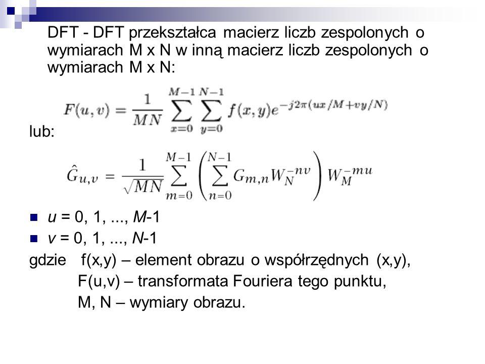 DFT - DFT przekształca macierz liczb zespolonych o wymiarach M x N w inną macierz liczb zespolonych o wymiarach M x N: lub: u = 0, 1,..., M-1 v = 0, 1