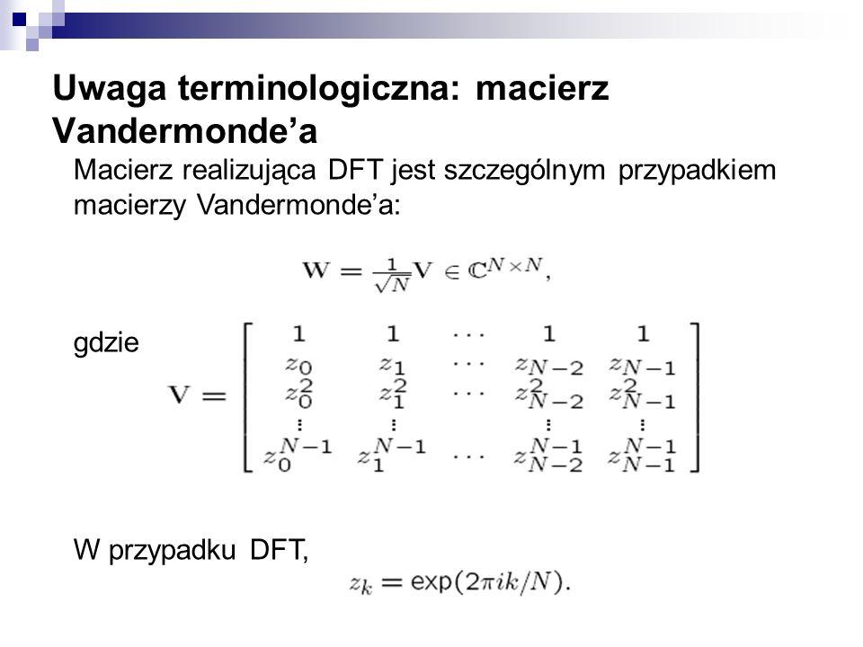 Uwaga terminologiczna: macierz Vandermondea Macierz realizująca DFT jest szczególnym przypadkiem macierzy Vandermondea: gdzie W przypadku DFT,