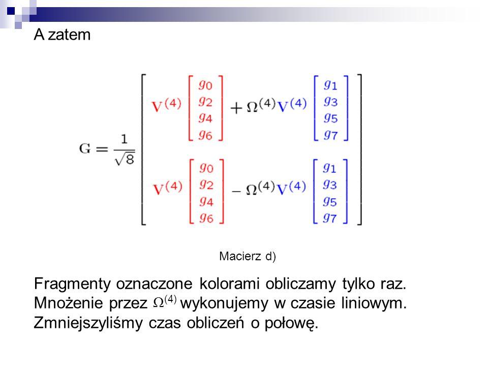 A zatem Macierz d) Fragmenty oznaczone kolorami obliczamy tylko raz. Mnożenie przez wykonujemy w czasie liniowym. Zmniejszyliśmy czas obliczeń o połow