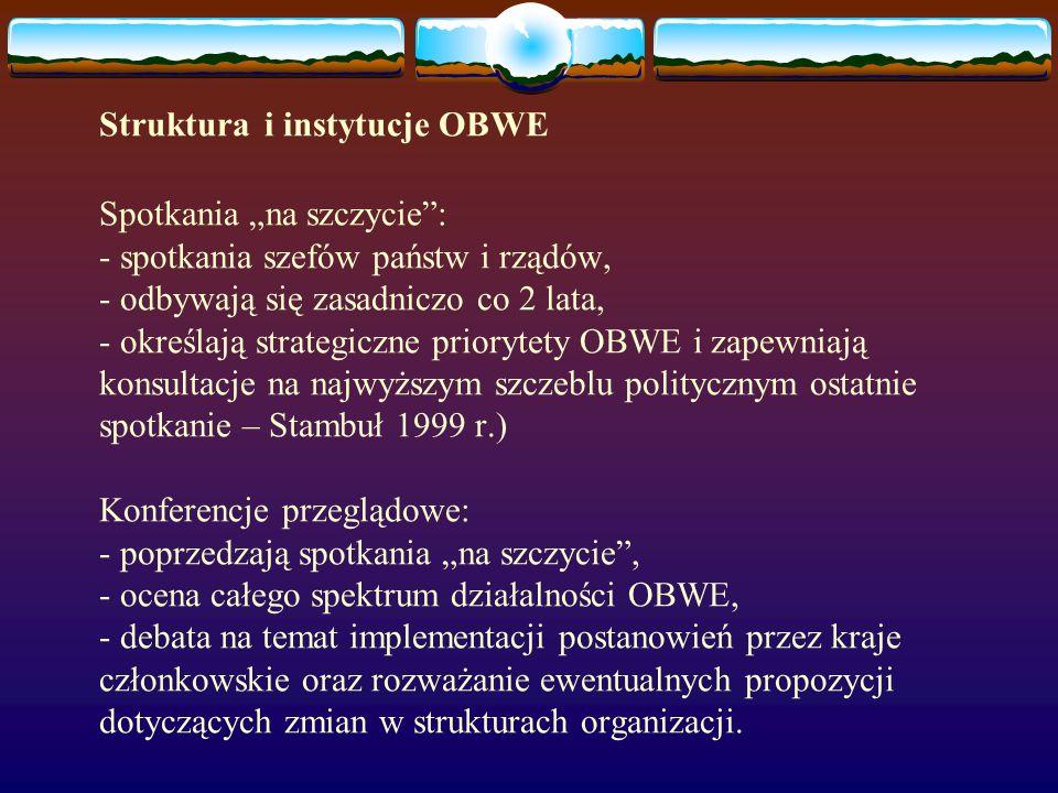 Struktura i instytucje OBWE Spotkania na szczycie: - spotkania szefów państw i rządów, - odbywają się zasadniczo co 2 lata, - określają strategiczne p