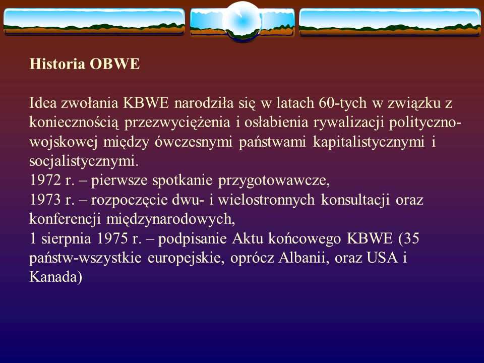 Historia OBWE Idea zwołania KBWE narodziła się w latach 60-tych w związku z koniecznością przezwyciężenia i osłabienia rywalizacji polityczno- wojskow