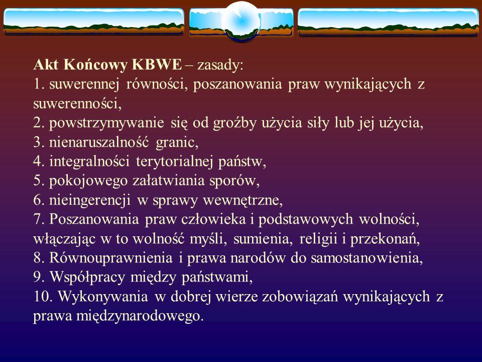 Akt Końcowy KBWE – zasady: 1. suwerennej równości, poszanowania praw wynikających z suwerenności, 2. powstrzymywanie się od groźby użycia siły lub jej