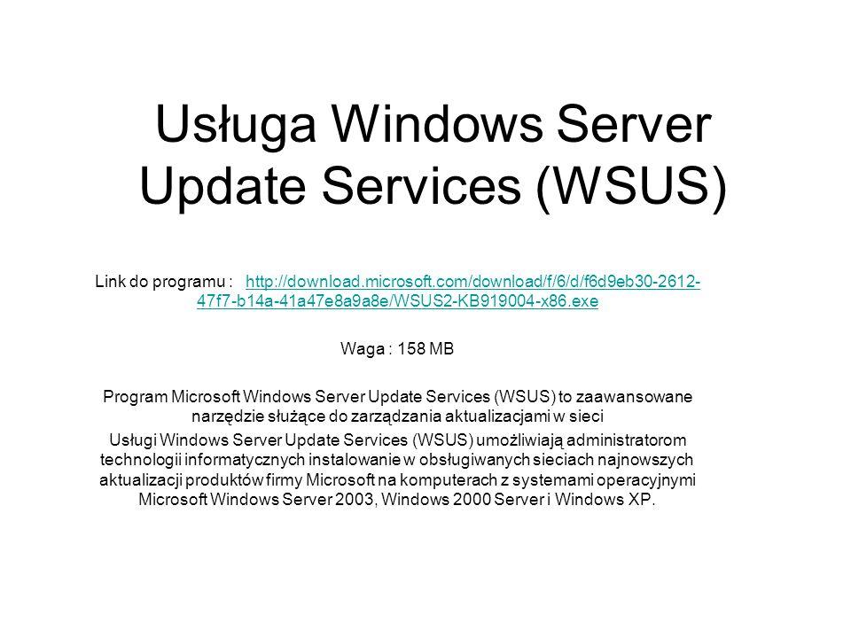 Usługa Windows Server Update Services (WSUS) Link do programu : http://download.microsoft.com/download/f/6/d/f6d9eb30-2612- 47f7-b14a-41a47e8a9a8e/WSU