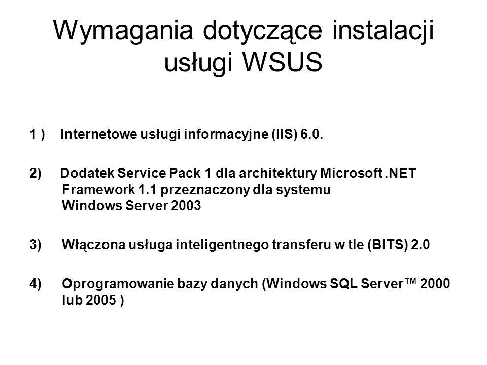 Wymagania dotyczące instalacji usługi WSUS 1 ) Internetowe usługi informacyjne (IIS) 6.0. 2) Dodatek Service Pack 1 dla architektury Microsoft.NET Fra