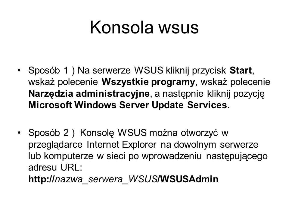 Konsola wsus Sposób 1 ) Na serwerze WSUS kliknij przycisk Start, wskaż polecenie Wszystkie programy, wskaż polecenie Narzędzia administracyjne, a nast