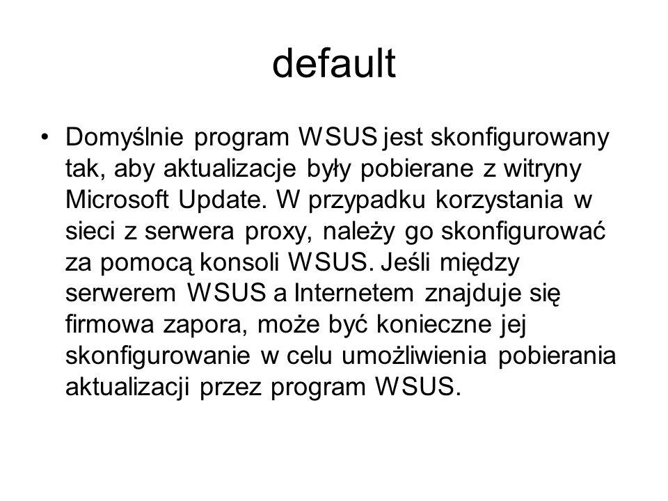 default Domyślnie program WSUS jest skonfigurowany tak, aby aktualizacje były pobierane z witryny Microsoft Update. W przypadku korzystania w sieci z