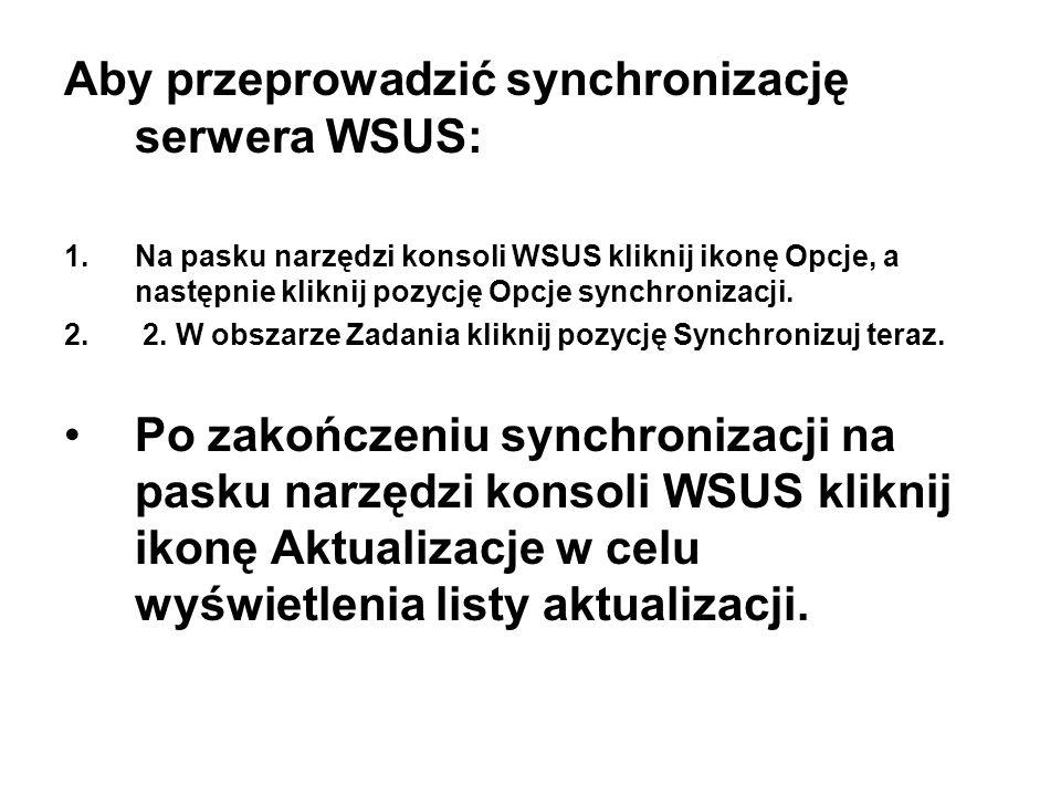 Aby przeprowadzić synchronizację serwera WSUS: 1.Na pasku narzędzi konsoli WSUS kliknij ikonę Opcje, a następnie kliknij pozycję Opcje synchronizacji.