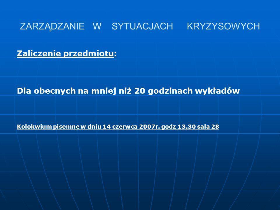 ZARZĄDZANIE W SYTUACJACH KRYZYSOWYCH Zaliczenie przedmiotu: Dla obecnych na mniej niż 20 godzinach wykładów Kolokwium pisemne w dniu 14 czerwca 2007r.
