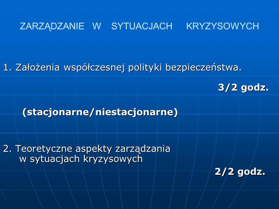ZARZĄDZANIE W SYTUACJACH KRYZYSOWYCH 1. Założenia współczesnej polityki bezpieczeństwa. 3/2 godz. (stacjonarne/niestacjonarne) (stacjonarne/niestacjon