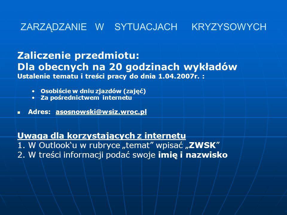 ZARZĄDZANIE W SYTUACJACH KRYZYSOWYCH Zaliczenie przedmiotu: Dla obecnych na 20 godzinach wykładów Ustalenie tematu i treści pracy do dnia 1.04.2007r.