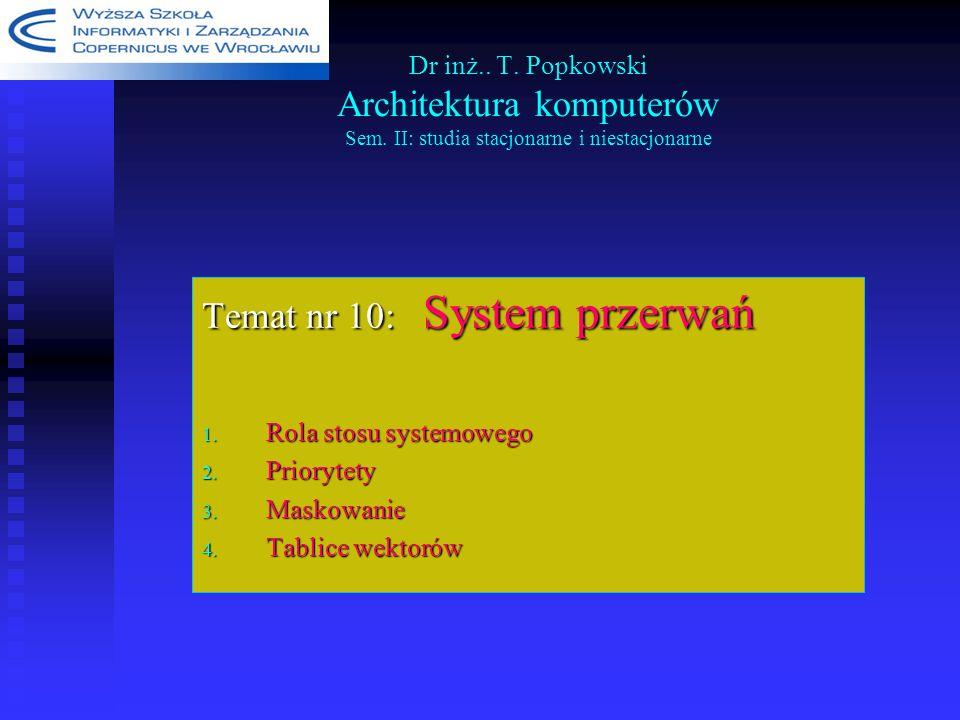 Dr inż.. T. Popkowski Architektura komputerów Sem. II: studia stacjonarne i niestacjonarne Temat nr 10: System przerwań 1. Rola stosu systemowego 2. P
