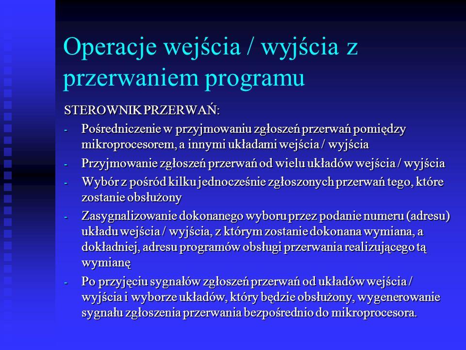 Operacje wejścia / wyjścia z przerwaniem programu STEROWNIK PRZERWAŃ: - Pośredniczenie w przyjmowaniu zgłoszeń przerwań pomiędzy mikroprocesorem, a innymi układami wejścia / wyjścia - Przyjmowanie zgłoszeń przerwań od wielu układów wejścia / wyjścia - Wybór z pośród kilku jednocześnie zgłoszonych przerwań tego, które zostanie obsłużony - Zasygnalizowanie dokonanego wyboru przez podanie numeru (adresu) układu wejścia / wyjścia, z którym zostanie dokonana wymiana, a dokładniej, adresu programów obsługi przerwania realizującego tą wymianę - Po przyjęciu sygnałów zgłoszeń przerwań od układów wejścia / wyjścia i wyborze układów, który będzie obsłużony, wygenerowanie sygnału zgłoszenia przerwania bezpośrednio do mikroprocesora.