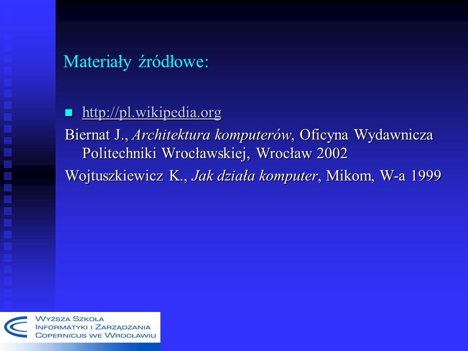 Materiały źródłowe: http://pl.wikipedia.org http://pl.wikipedia.org http://pl.wikipedia.org Biernat J., Architektura komputerów, Oficyna Wydawnicza Politechniki Wrocławskiej, Wrocław 2002 Wojtuszkiewicz K., Jak działa komputer, Mikom, W-a 1999
