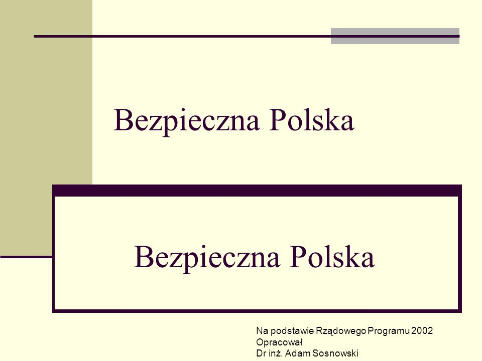 Bezpieczna Polska Na podstawie Rządowego Programu 2002 Opracował Dr inż. Adam Sosnowski Bezpieczna Polska