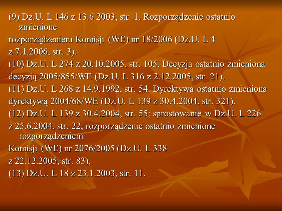 (9) Dz.U. L 146 z 13.6.2003, str. 1. Rozporządzenie ostatnio zmienione rozporządzeniem Komisji (WE) nr 18/2006 (Dz.U. L 4 z 7.1.2006, str. 3). (10) Dz