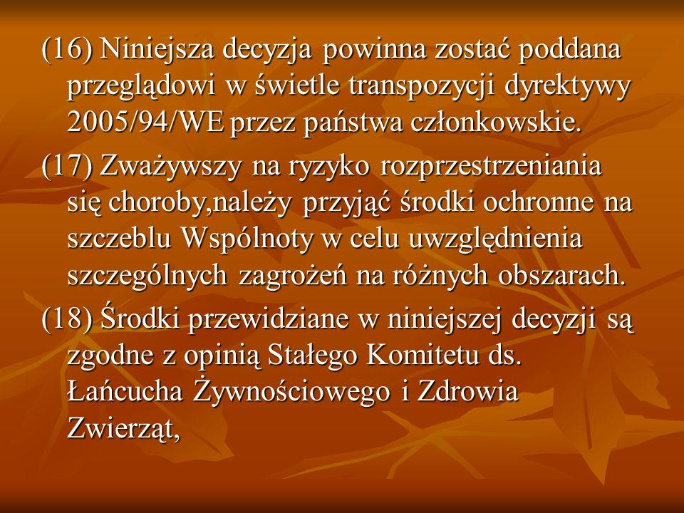 (16) Niniejsza decyzja powinna zostać poddana przeglądowi w świetle transpozycji dyrektywy 2005/94/WE przez państwa członkowskie. (17) Zważywszy na ry
