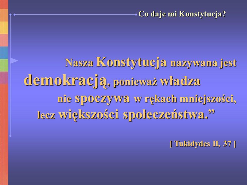 Nasza Konstytucja nazywana jest demokracją, ponieważ władza demokracją, ponieważ władza nie spoczywa w rękach mniejszości, lecz większości społeczeńst