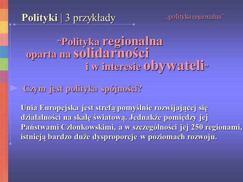 polityka regionalna Polityki | 3 przykłady Polityka regionalna Polityka regionalna oparta na solidarności oparta na solidarności i w interesie obywate