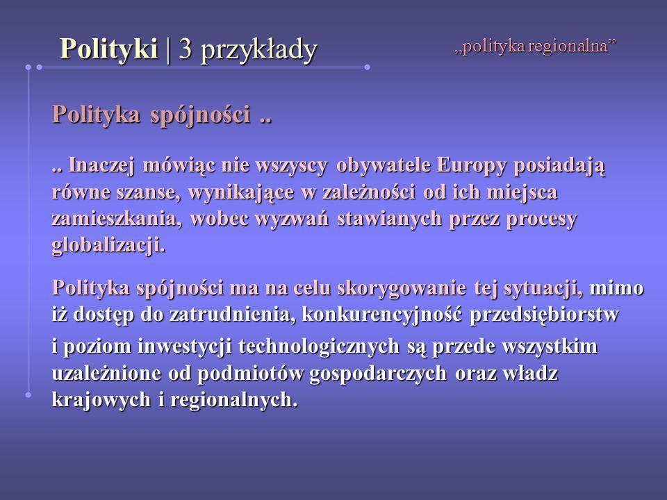 Polityki | 3 przykłady polityka regionalna Polityka spójności.... Inaczej mówiąc nie wszyscy obywatele Europy posiadają równe szanse, wynikające w zal