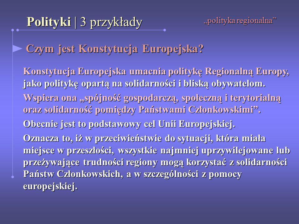 Polityki | 3 przykłady polityka regionalna Czym jest Konstytucja Europejska? Czym jest Konstytucja Europejska? Konstytucja Europejska umacnia politykę