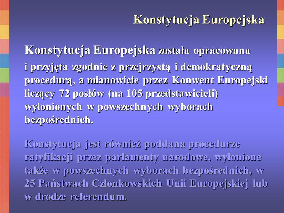Konstytucja Europejska Konstytucja Europejska została opracowana i przyjęta zgodnie z przejrzystą i demokratyczną procedurą, a mianowicie przez Konwen