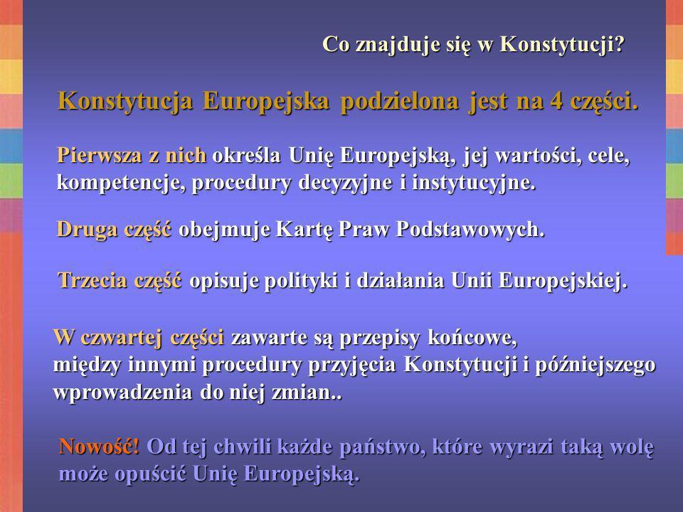 Co znajduje się w Konstytucji? Konstytucja Europejska podzielona jest na 4 części. Pierwsza z nich określa Unię Europejską, jej wartości, cele, kompet