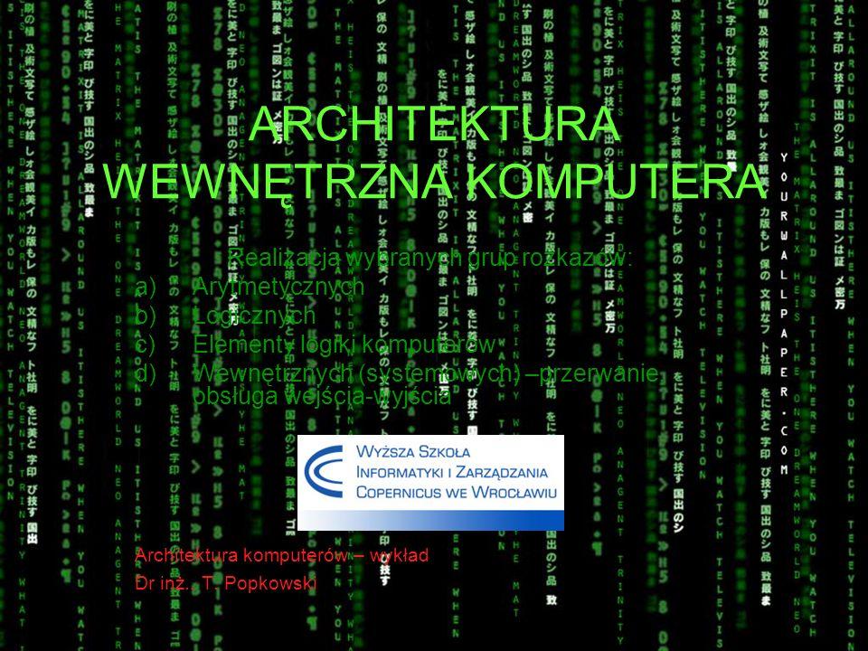 ARCHITEKTURA WEWNĘTRZNA KOMPUTERA Realizacja wybranych grup rozkazów: a)Arytmetycznych b)Logicznych c)Elementy logiki komputerów d)Wewnętrznych (syste