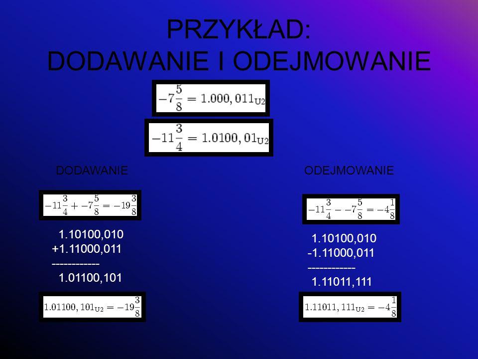 PRZYKŁAD: DODAWANIE I ODEJMOWANIE DODAWANIEODEJMOWANIE 1.10100,010 +1.11000,011 ------------ 1.01100,101 1.10100,010 -1.11000,011 ------------ 1.11011
